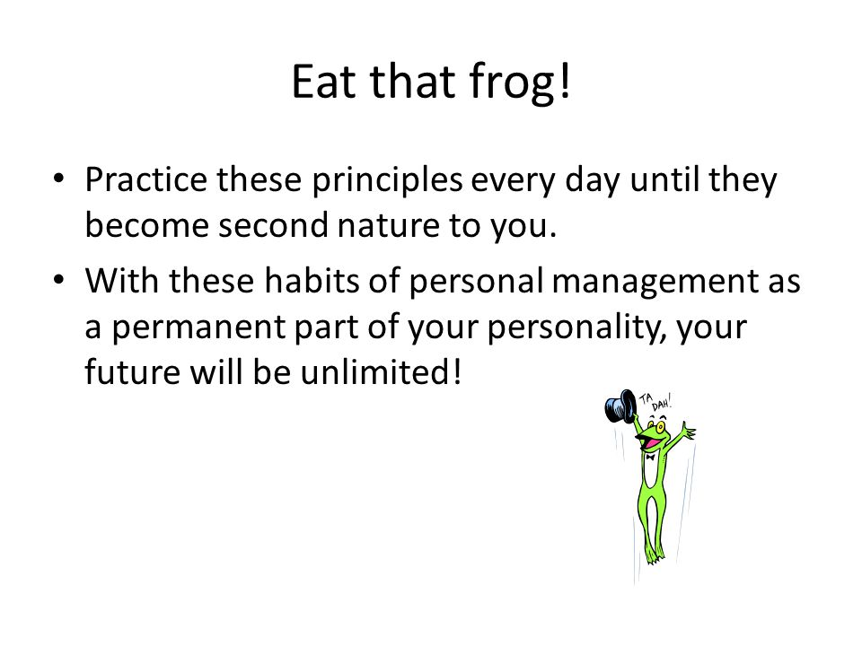 Eat that frog! Practice these principles every day until they become second nature to you.