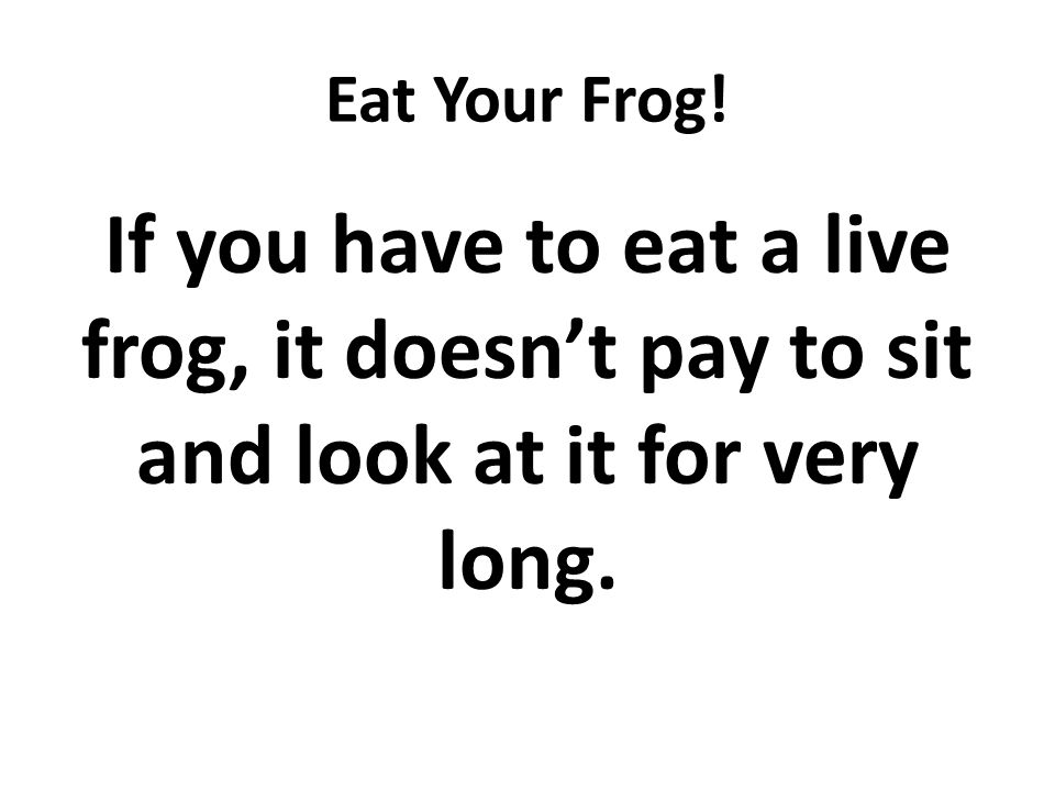 Eat Your Frog! If you have to eat a live frog, it doesn't pay to sit and look at it for very long.