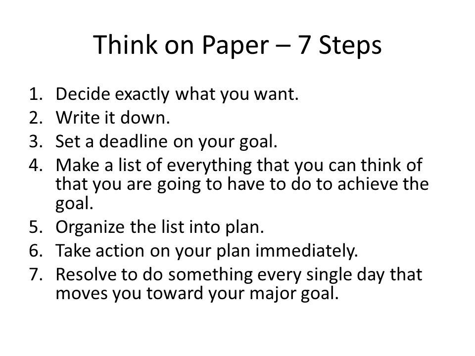 Think on Paper – 7 Steps Decide exactly what you want. Write it down.