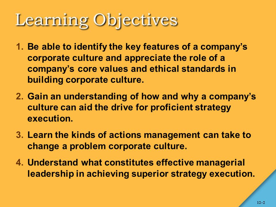 Be able to identify the key features of a company's corporate culture and appreciate the role of a company's core values and ethical standards in building corporate culture.