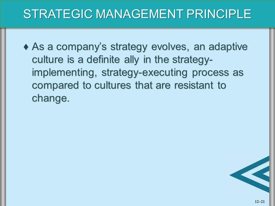 As a company's strategy evolves, an adaptive culture is a definite ally in the strategy- implementing, strategy-executing process as compared to cultures that are resistant to change.