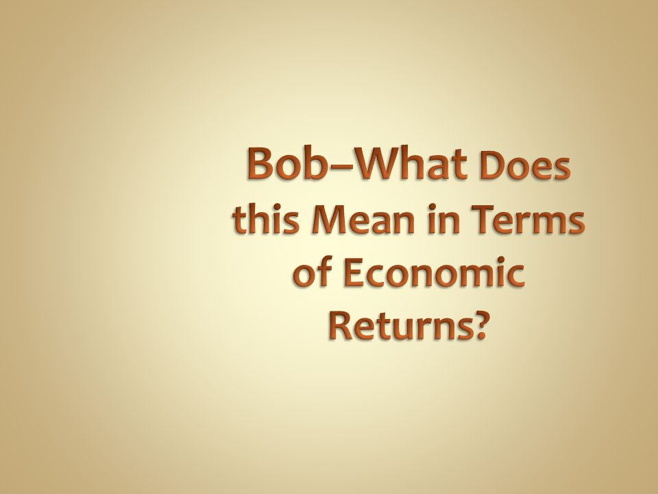Bob–What Does this Mean in Terms of Economic Returns