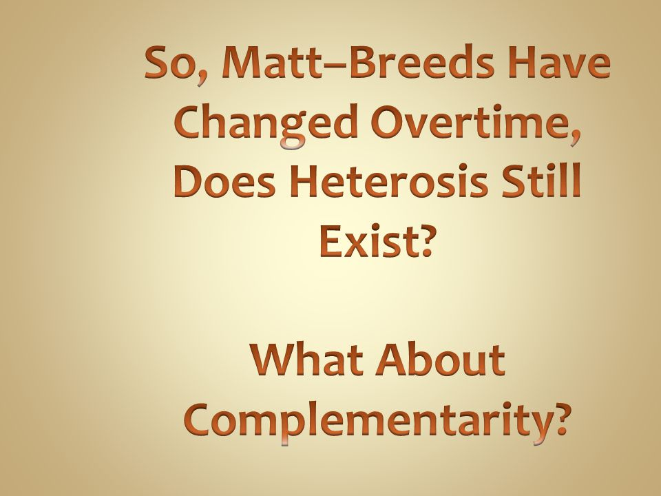 So, Matt–Breeds Have Changed Overtime, Does Heterosis Still Exist