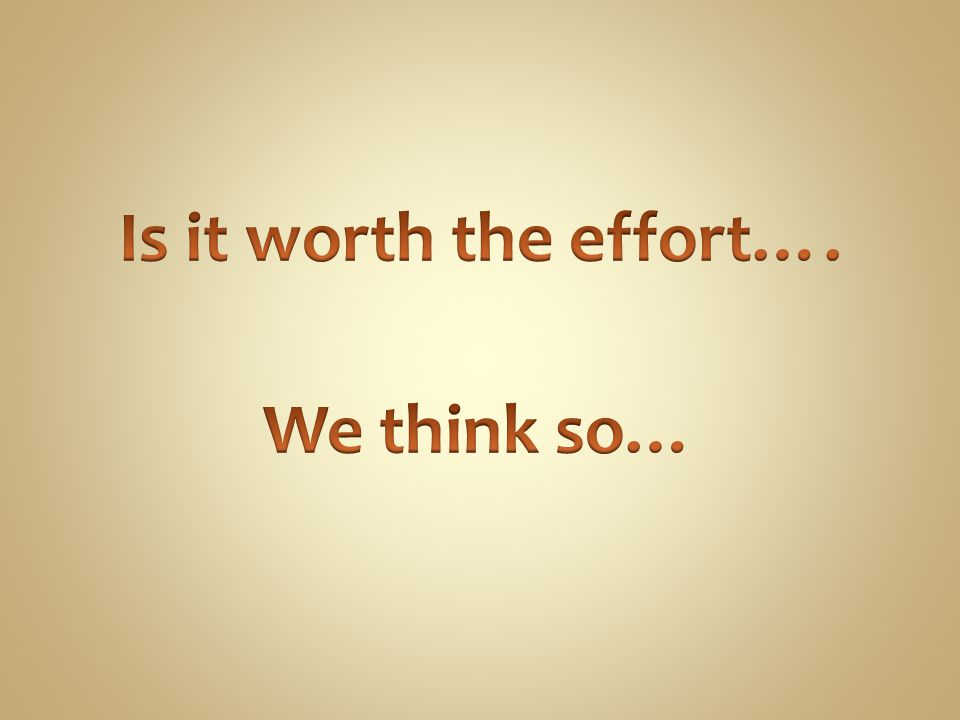 Is it worth the effort…. We think so…
