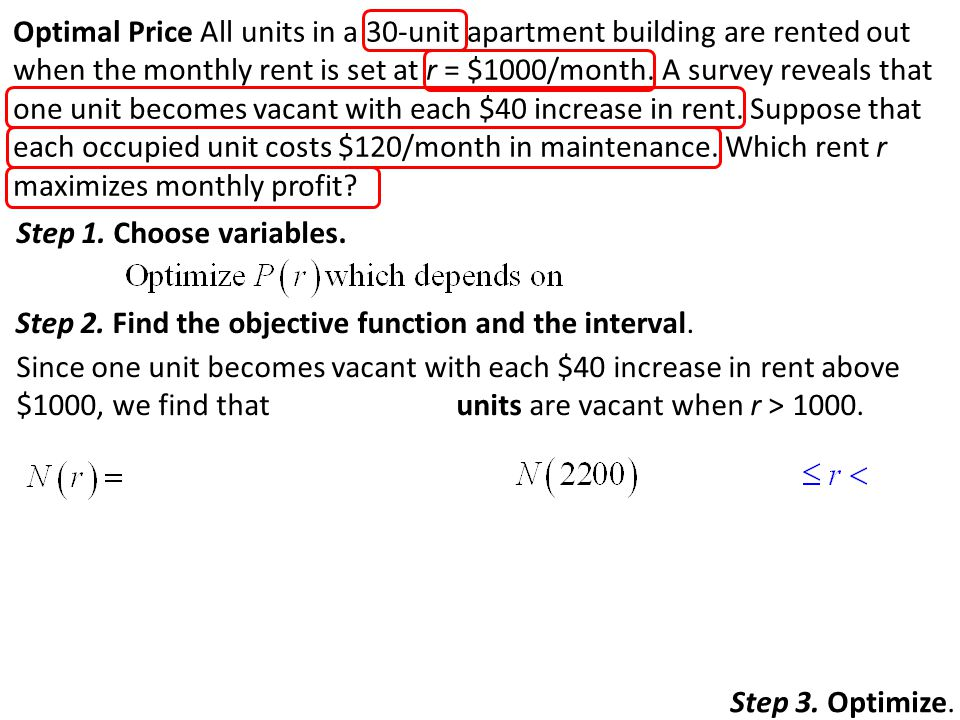 Optimal Price All units in a 30-unit apartment building are rented out when the monthly rent is set at r = $1000/month. A survey reveals that one unit becomes vacant with each $40 increase in rent. Suppose that each occupied unit costs $120/month in maintenance. Which rent r maximizes monthly profit