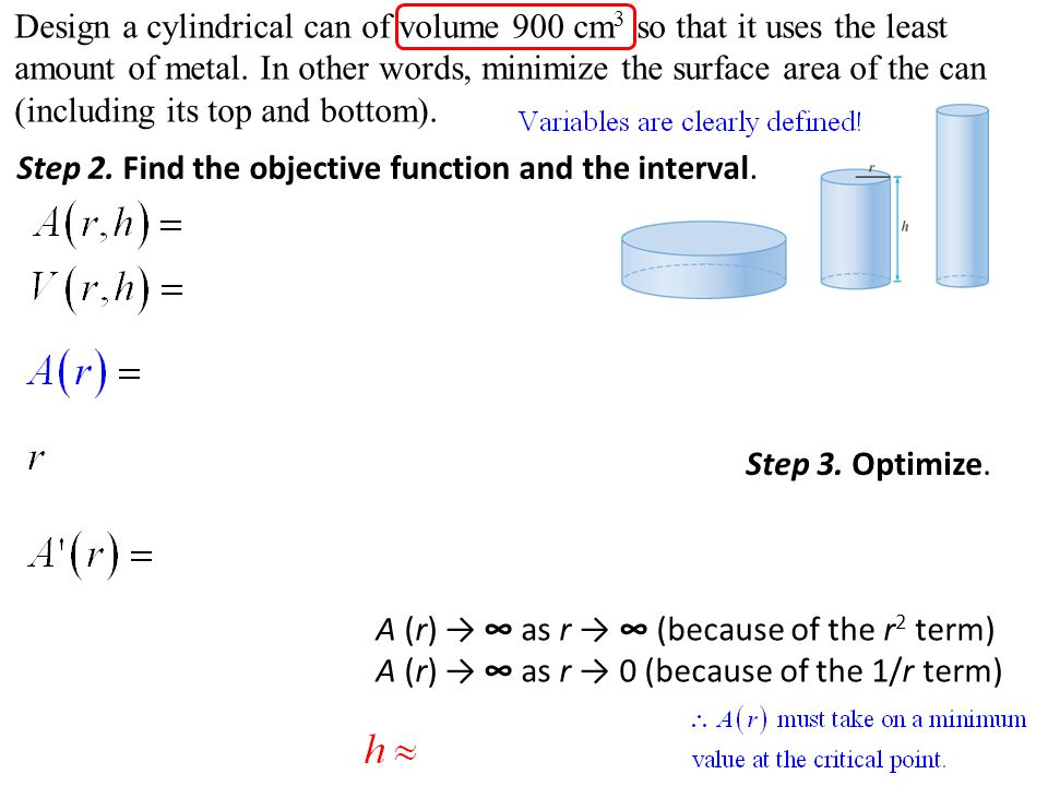 Design a cylindrical can of volume 900 cm3 so that it uses the least amount of metal. In other words, minimize the surface area of the can (including its top and bottom).