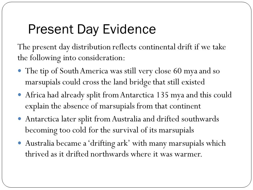 Present Day Evidence The present day distribution reflects continental drift if we take the following into consideration: