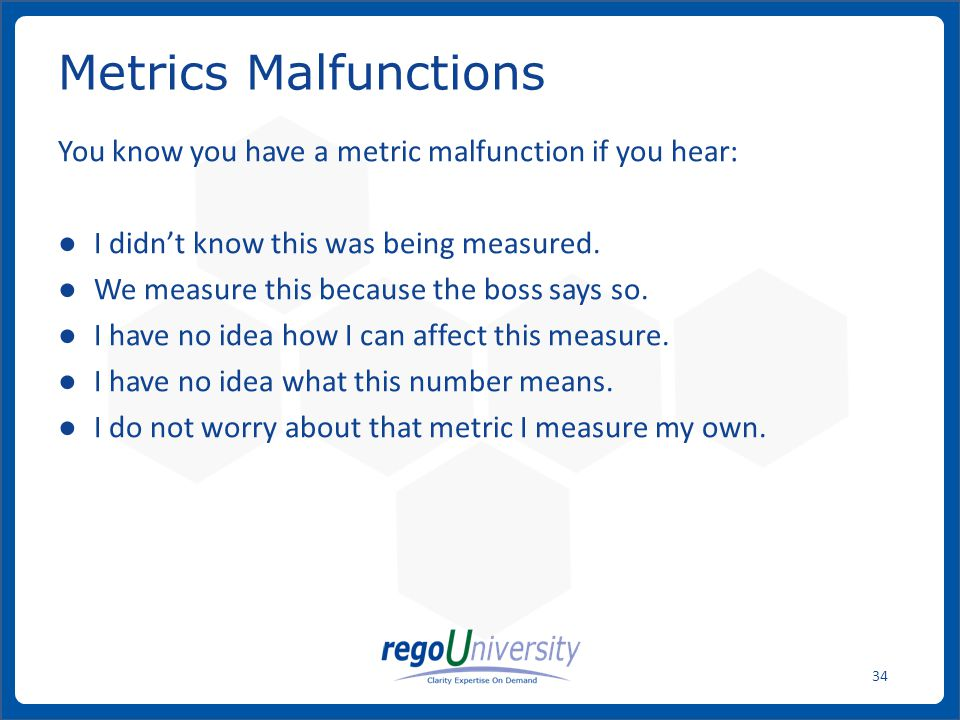 Metrics Malfunctions You know you have a metric malfunction if you hear: I didn't know this was being measured.