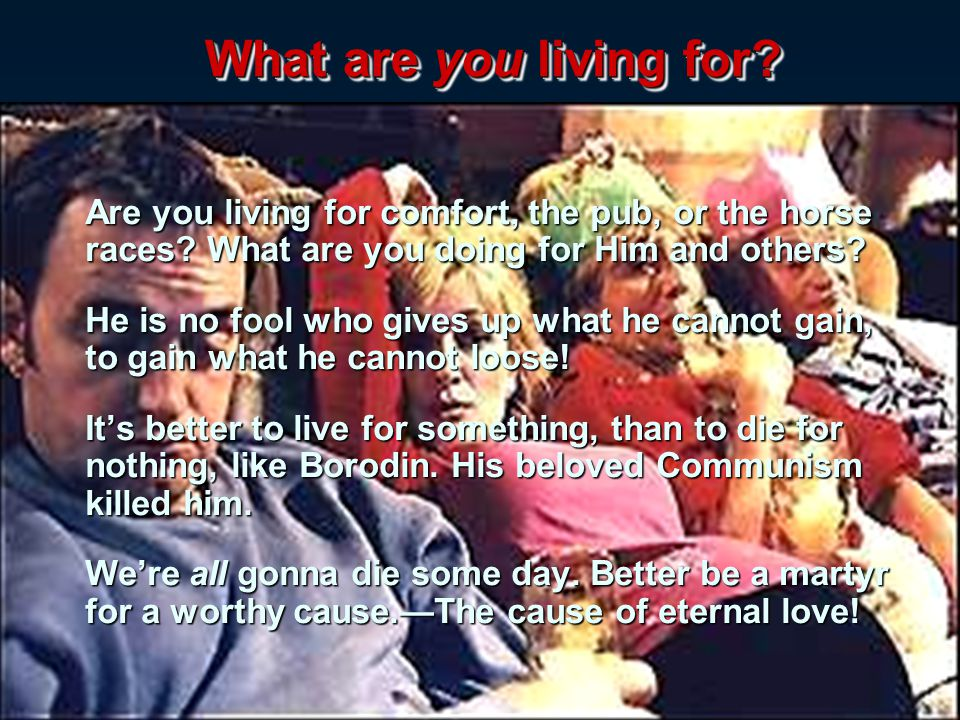 What are you living for Are you living for comfort, the pub, or the horse races What are you doing for Him and others