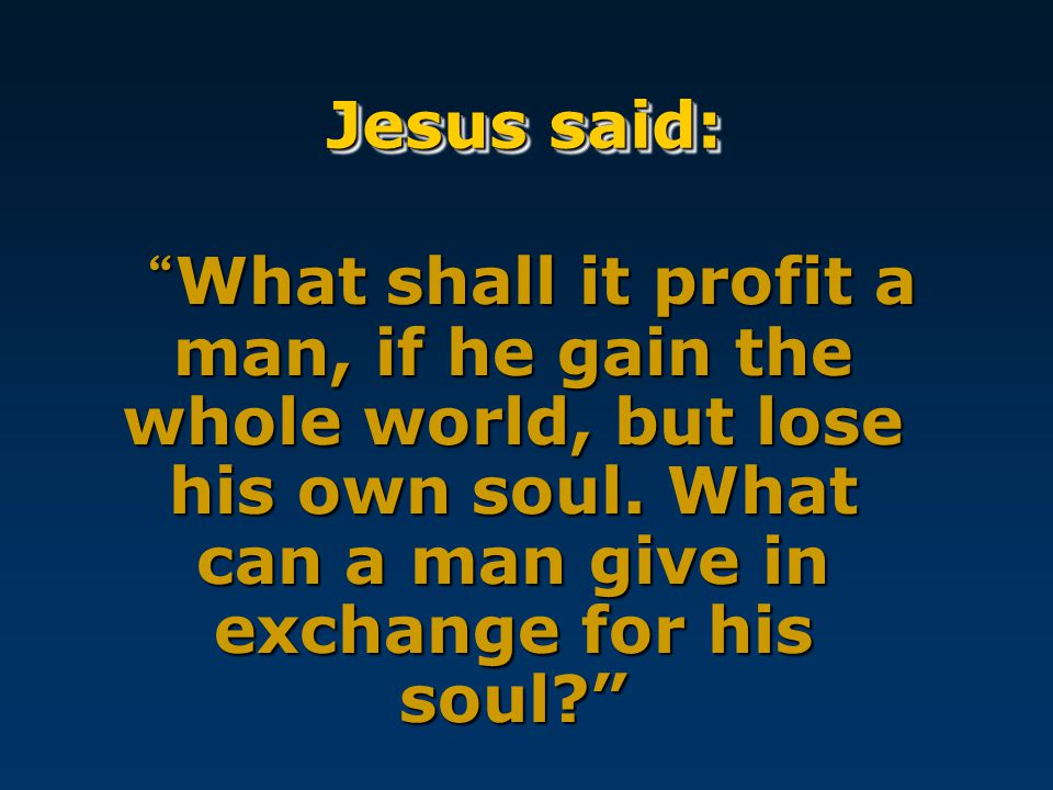Jesus said: What shall it profit a man, if he gain the whole world, but lose his own soul.