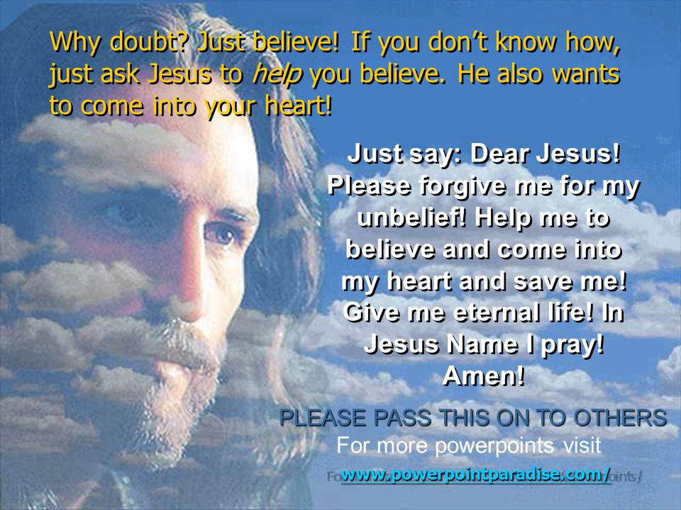 Why doubt Just believe! If you don't know how, just ask Jesus to help you believe. He also wants to come into your heart!