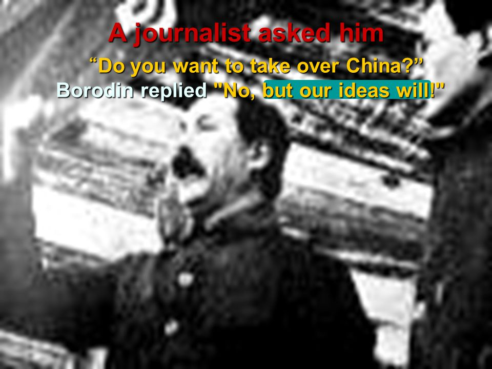 A journalist asked him Do you want to take over China Borodin replied No, but our ideas will!