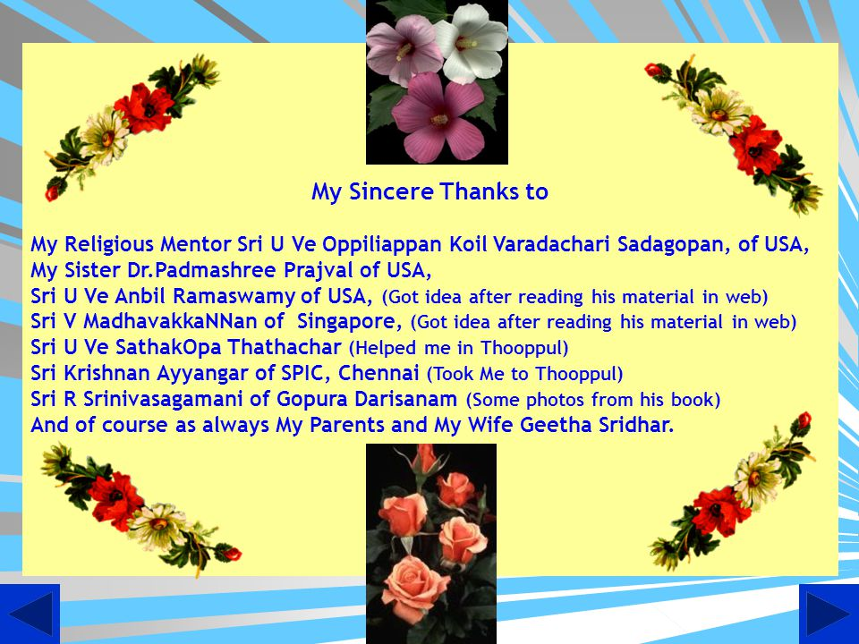My Sincere Thanks to My Religious Mentor Sri U Ve Oppiliappan Koil Varadachari Sadagopan, of USA, My Sister Dr.Padmashree Prajval of USA,