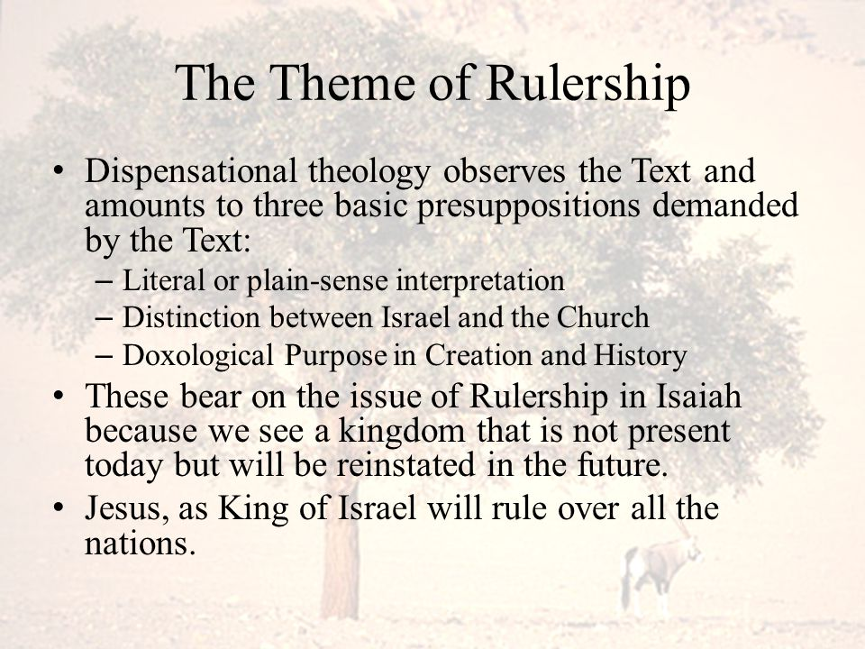 The Theme of Rulership Dispensational theology observes the Text and amounts to three basic presuppositions demanded by the Text: