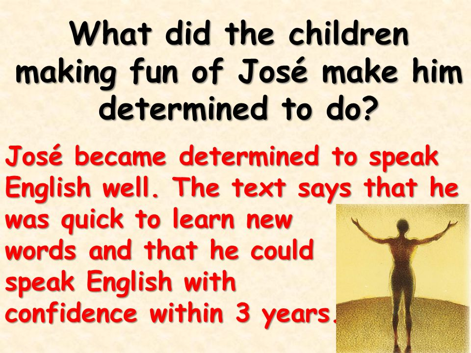What did the children making fun of José make him determined to do