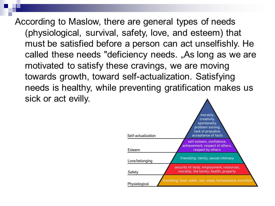 According to Maslow, there are general types of needs (physiological, survival, safety, love, and esteem) that must be satisfied before a person can act unselfishly.