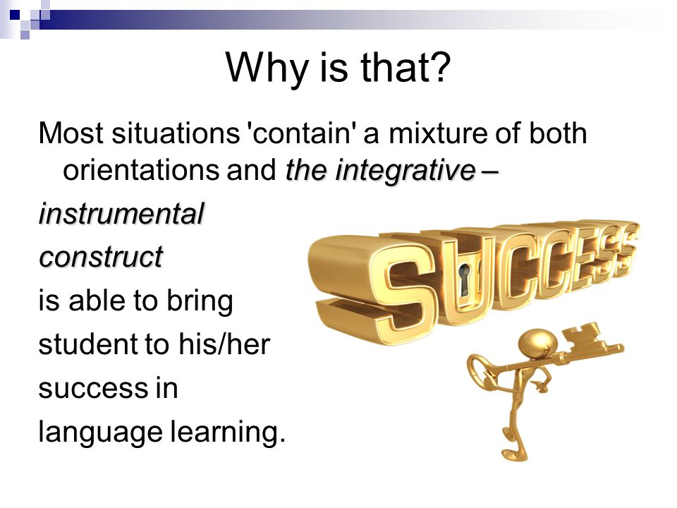 Why is that Most situations contain a mixture of both orientations and the integrative – instrumental.