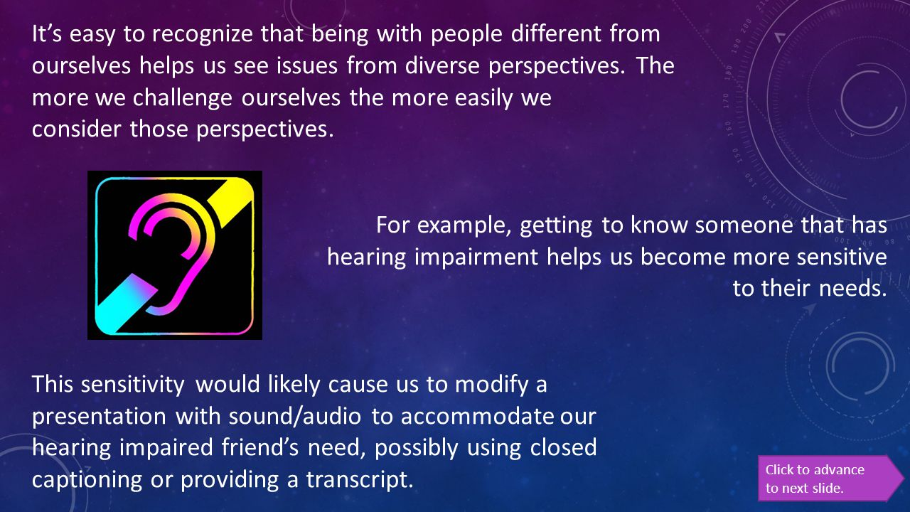 It's easy to recognize that being with people different from ourselves helps us see issues from diverse perspectives. The more we challenge ourselves the more easily we consider those perspectives. For example, getting to know someone that has hearing impairment helps us become more sensitive to their needs. This sensitivity would likely cause us to modify a presentation with sound/audio to accommodate our hearing impaired friend's need, possibly using closed captioning or providing a transcript.