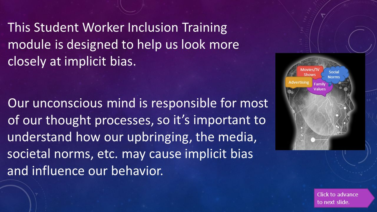 This Student Worker Inclusion Training module is designed to help us look more closely at implicit bias. Our unconscious mind is responsible for most of our thought processes,