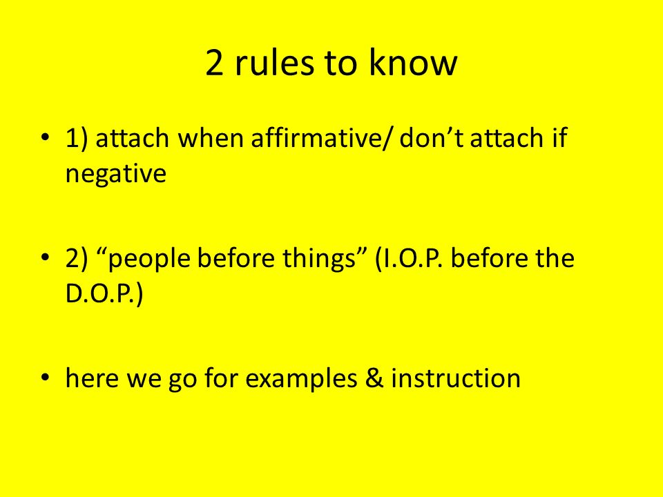 2 rules to know 1) attach when affirmative/ don't attach if negative
