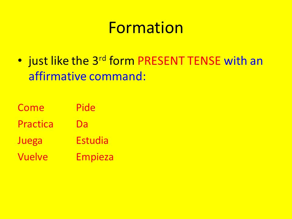 Formation just like the 3rd form PRESENT TENSE with an affirmative command: Come Pide. Practica Da.