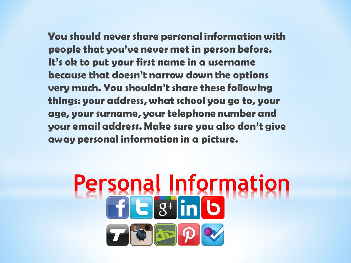 You should never share personal information with people that you've never met in person before. It's ok to put your first name in a username because that doesn't narrow down the options very much. You shouldn't share these following things: your address, what school you go to, your age, your surname, your telephone number and your email address. Make sure you also don't give away personal information in a picture.