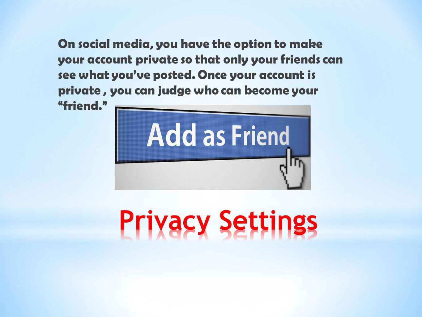 On social media, you have the option to make your account private so that only your friends can see what you've posted. Once your account is private , you can judge who can become your friend.