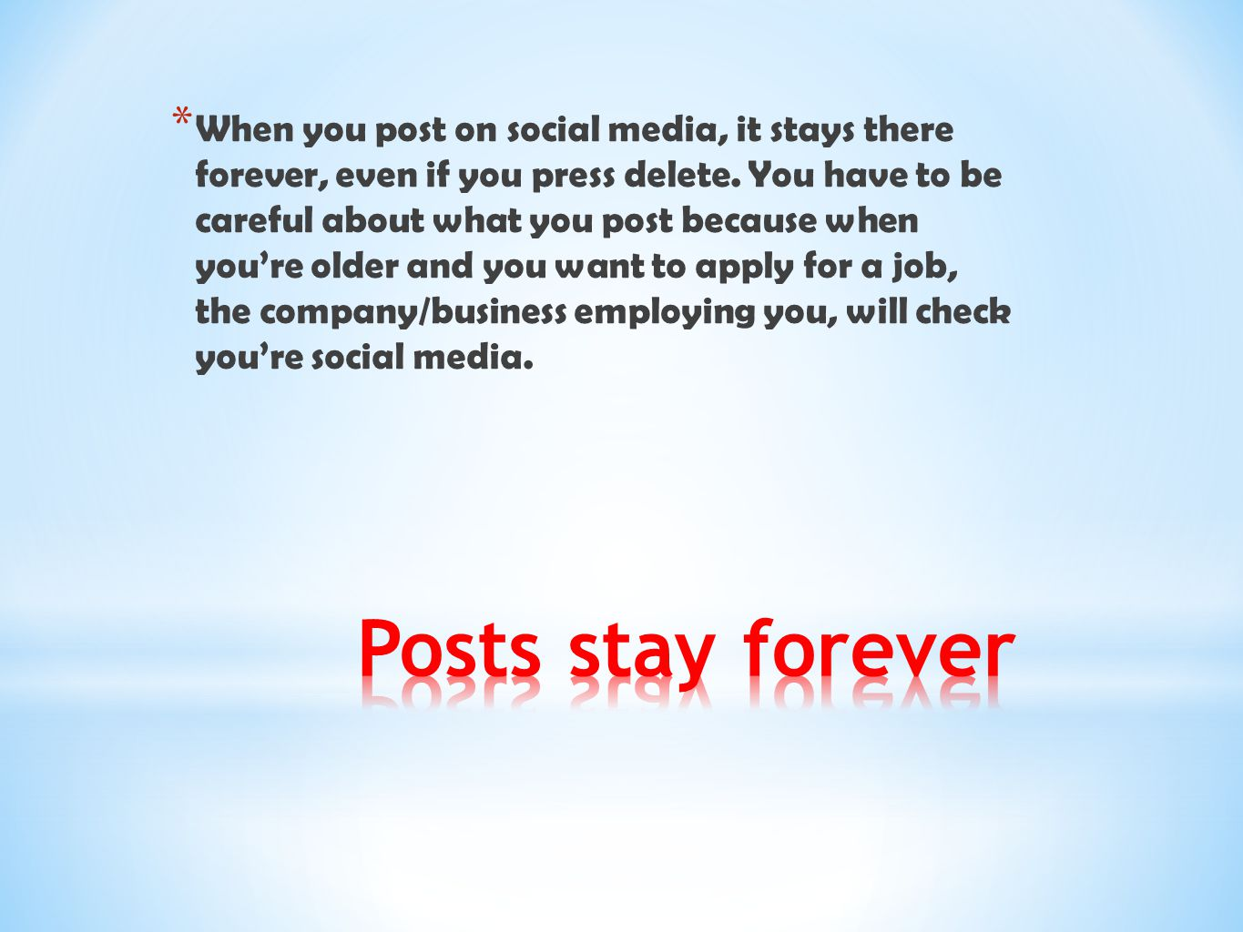 When you post on social media, it stays there forever, even if you press delete. You have to be careful about what you post because when you're older and you want to apply for a job, the company/business employing you, will check you're social media.