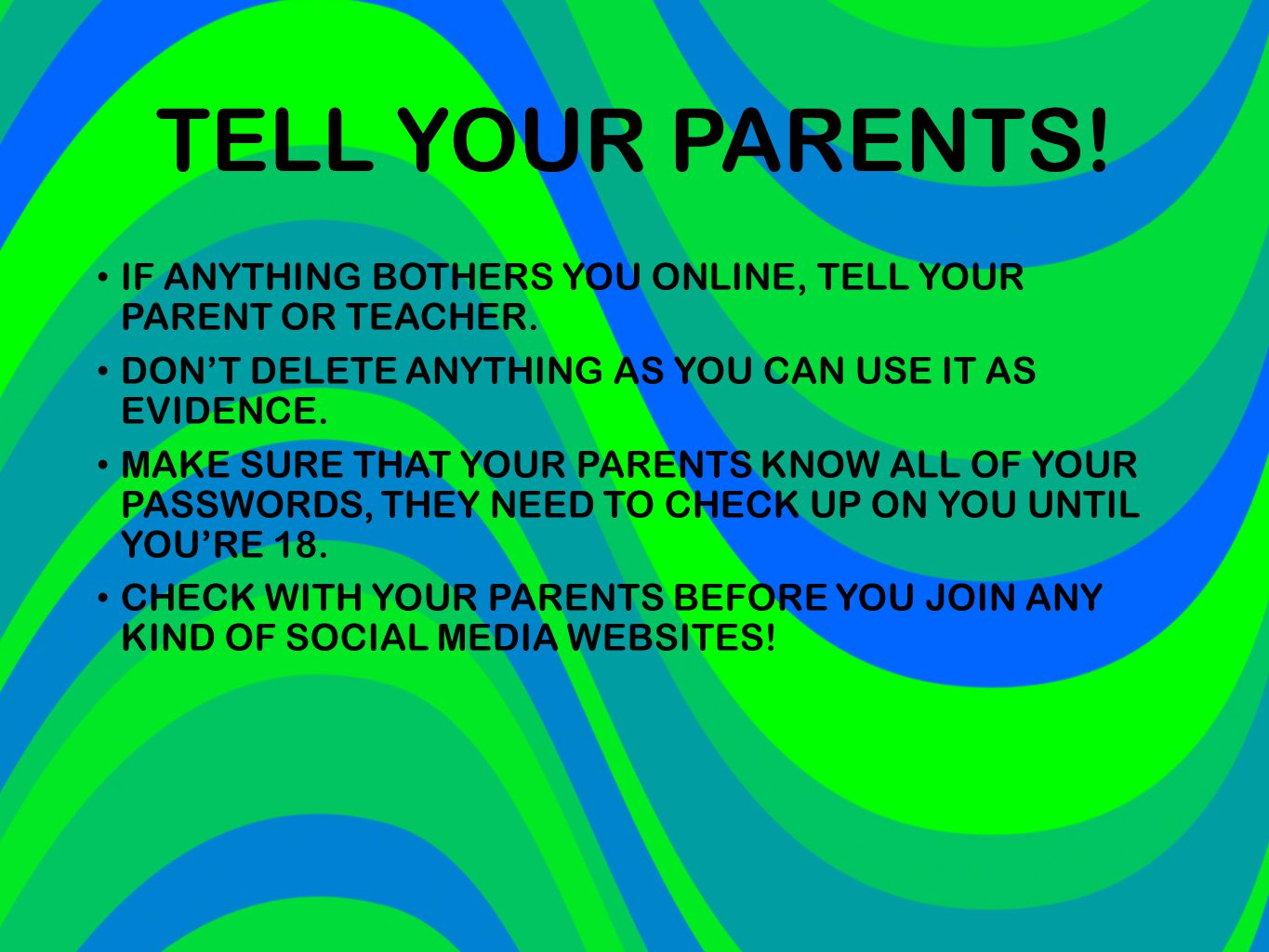 TELL YOUR PARENTS! IF ANYTHING BOTHERS YOU ONLINE, TELL YOUR PARENT OR TEACHER. DON'T DELETE ANYTHING AS YOU CAN USE IT AS EVIDENCE.