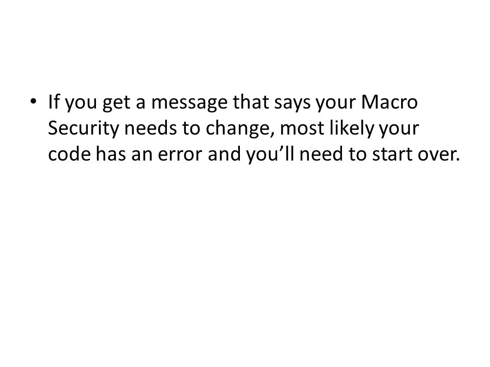 If you get a message that says your Macro Security needs to change, most likely your code has an error and you'll need to start over.