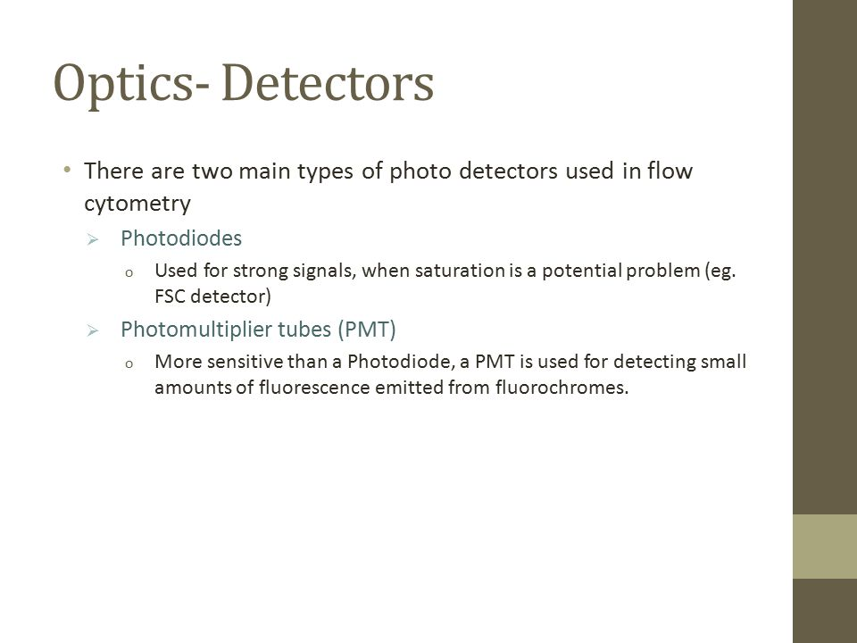 Optics- Detectors There are two main types of photo detectors used in flow cytometry. Photodiodes.
