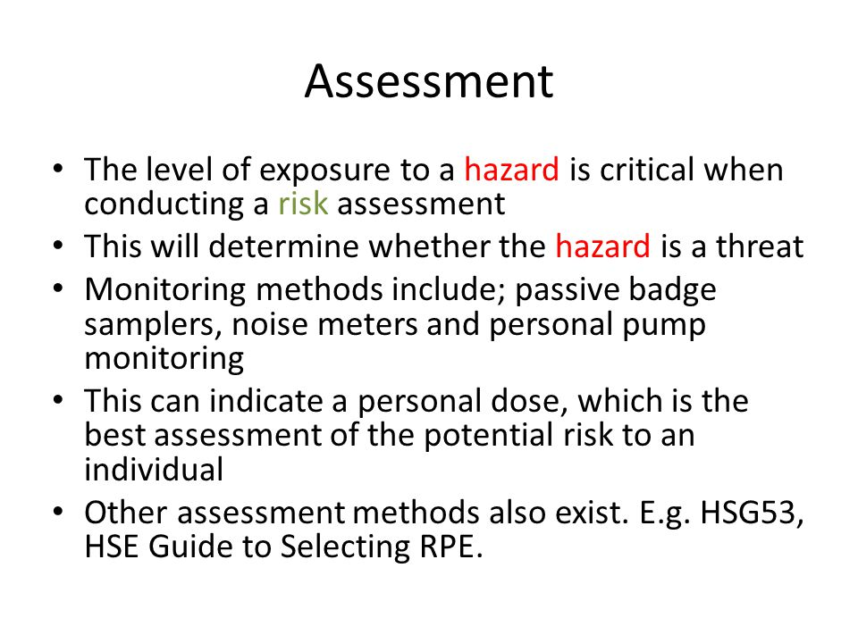 Assessment The level of exposure to a hazard is critical when conducting a risk assessment. This will determine whether the hazard is a threat.