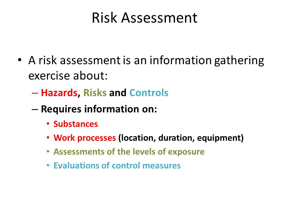 Risk Assessment A risk assessment is an information gathering exercise about: Hazards, Risks and Controls.