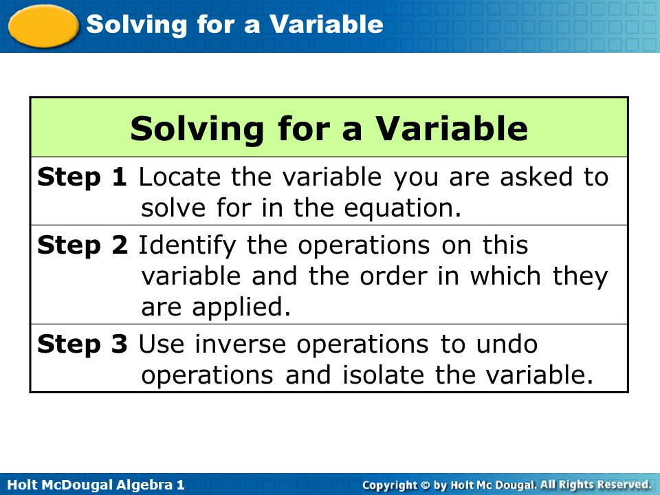 Solving for a Variable Step 1 Locate the variable you are asked to solve for in the equation.