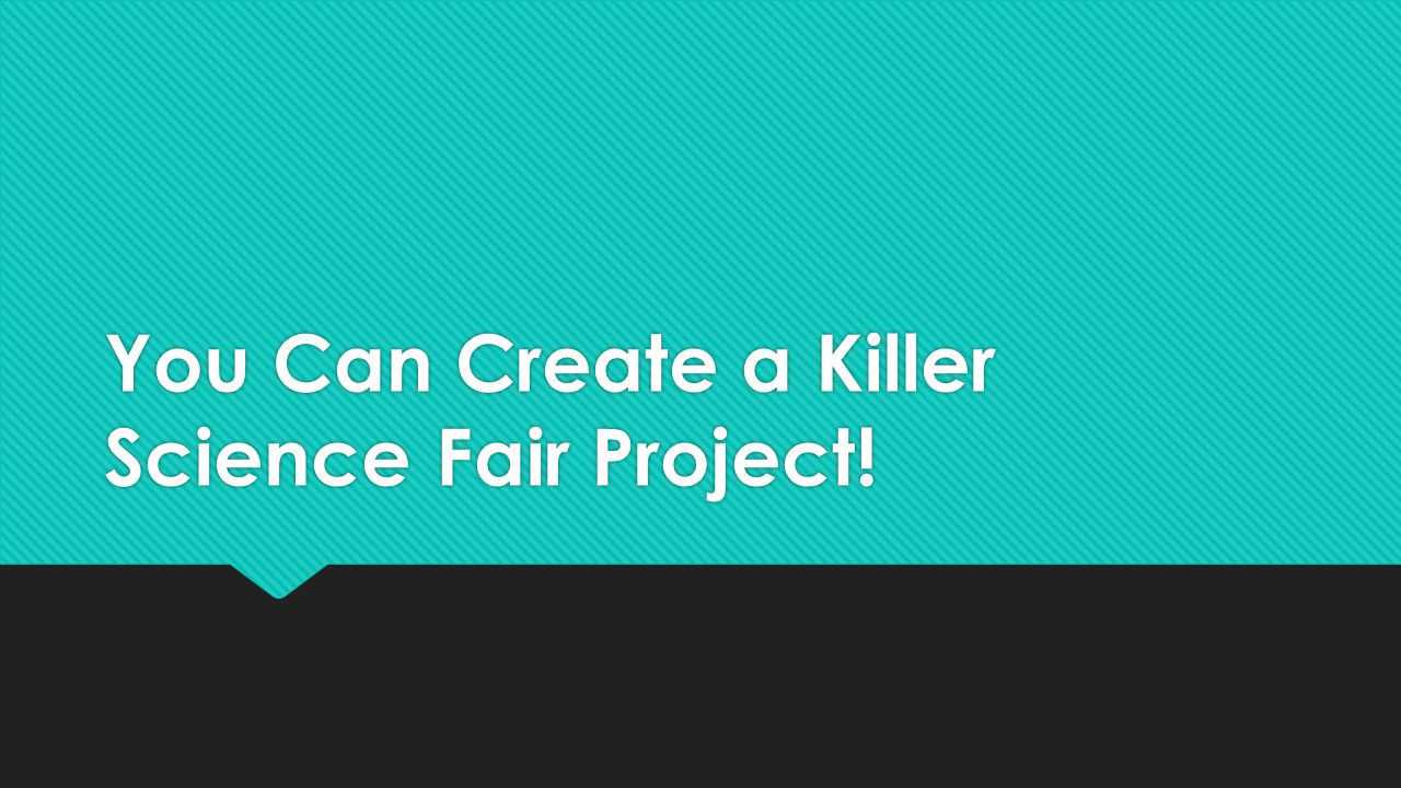 You Can Create a Killer Science Fair Project!