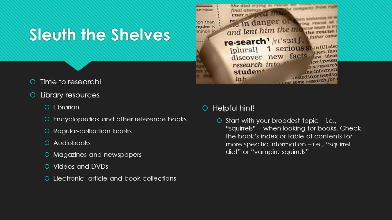 Sleuth the Shelves Time to research! Library resources Helpful hint!