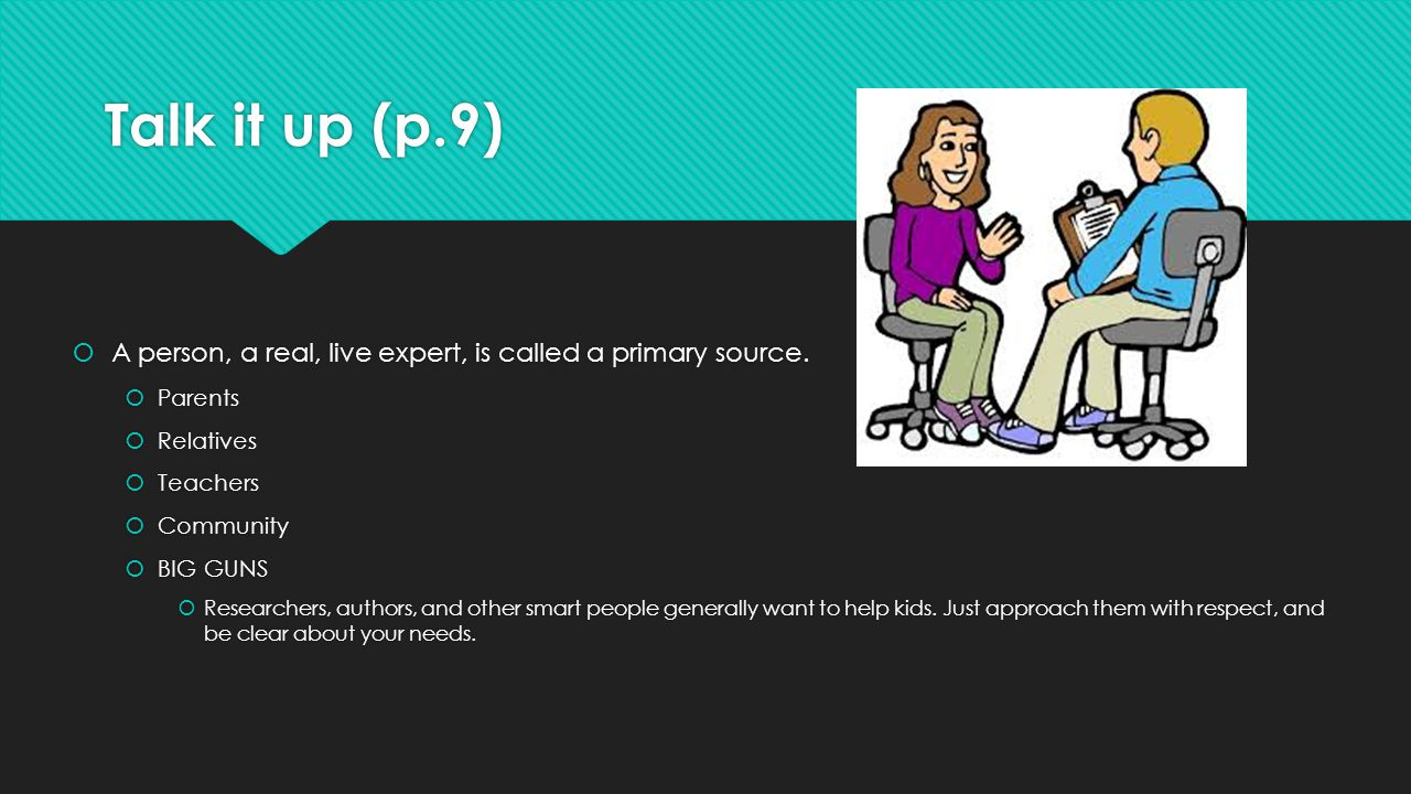 Talk it up (p.9) A person, a real, live expert, is called a primary source. Parents. Relatives. Teachers.