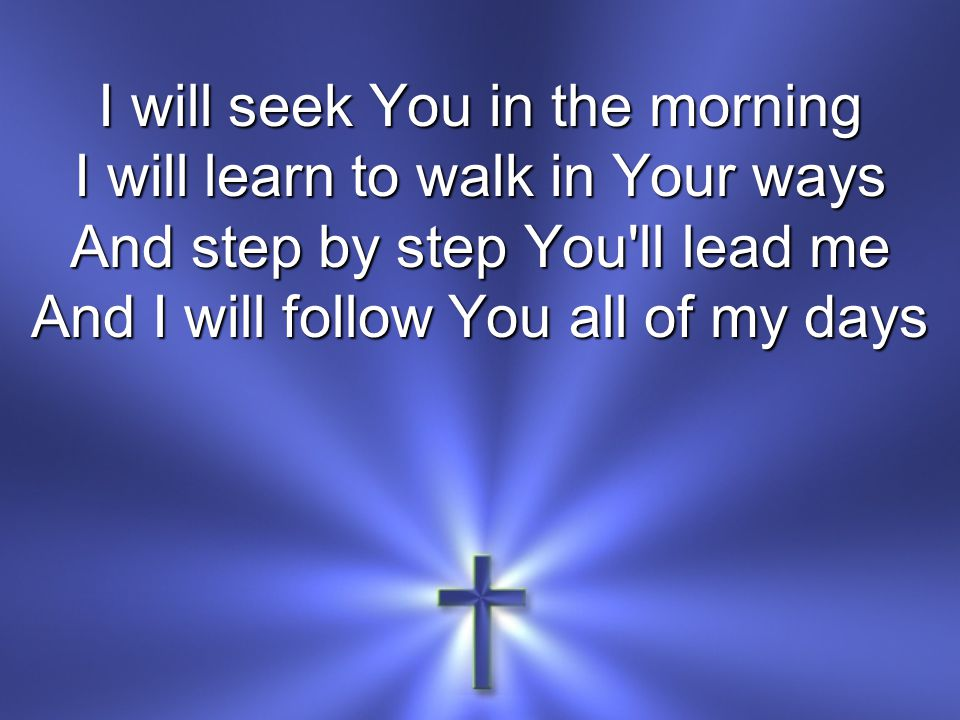 I will seek You in the morning I will learn to walk in Your ways