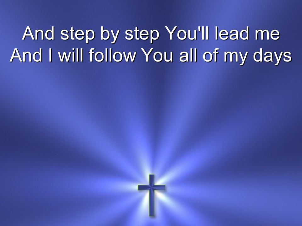 And step by step You ll lead me And I will follow You all of my days