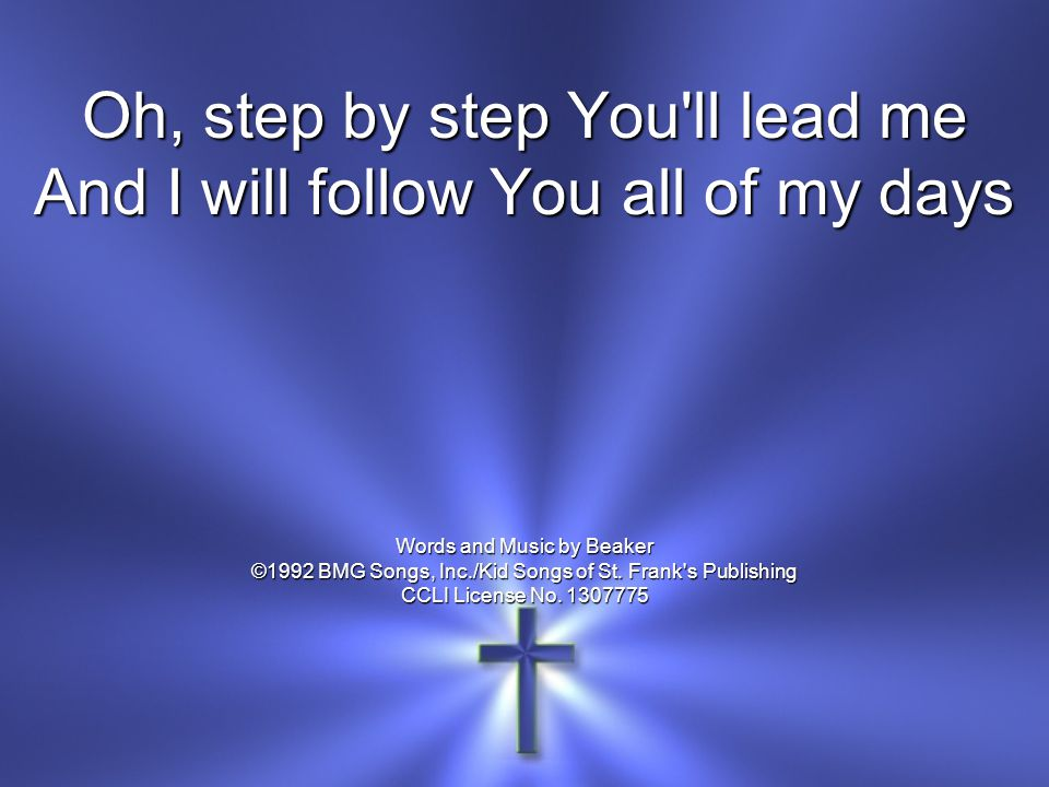 Oh, step by step You ll lead me And I will follow You all of my days