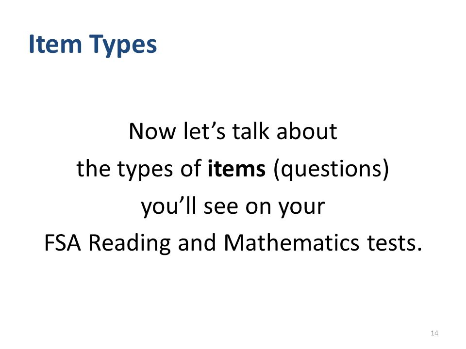 Item Types Now let's talk about the types of items (questions) you'll see on your FSA Reading and Mathematics tests.