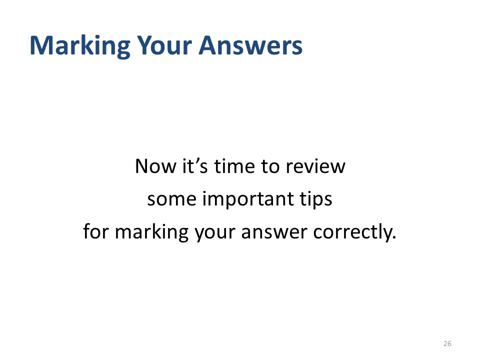 Marking Your Answers Now it's time to review some important tips for marking your answer correctly.