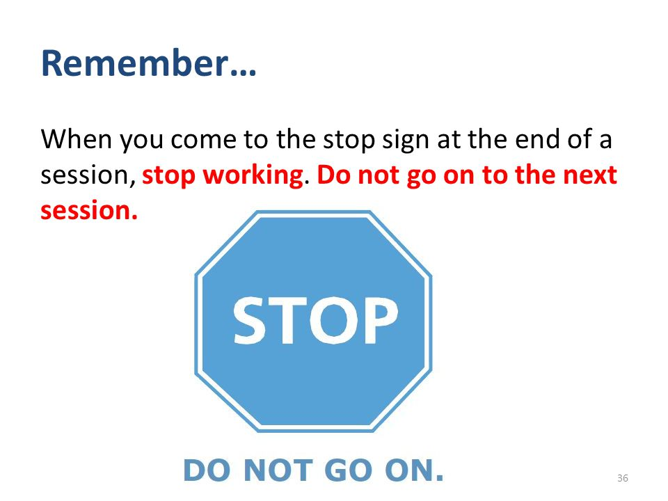 Remember… When you come to the stop sign at the end of a session, stop working.
