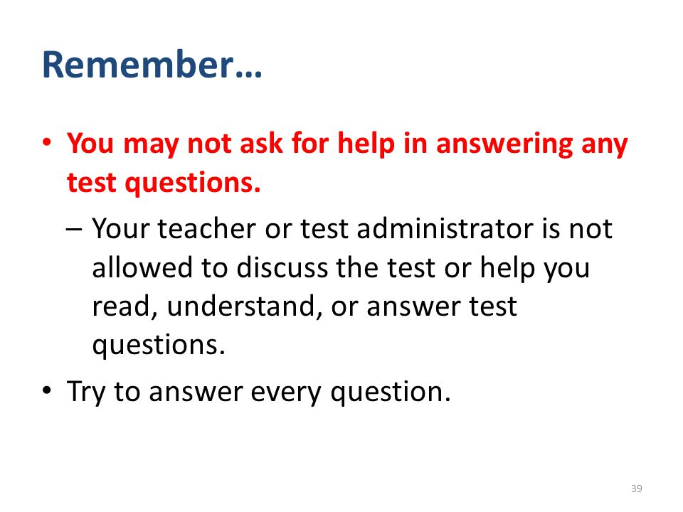 Remember… You may not ask for help in answering any test questions.