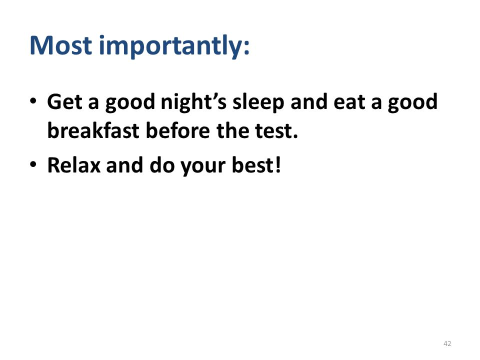 Most importantly: Get a good night's sleep and eat a good breakfast before the test.