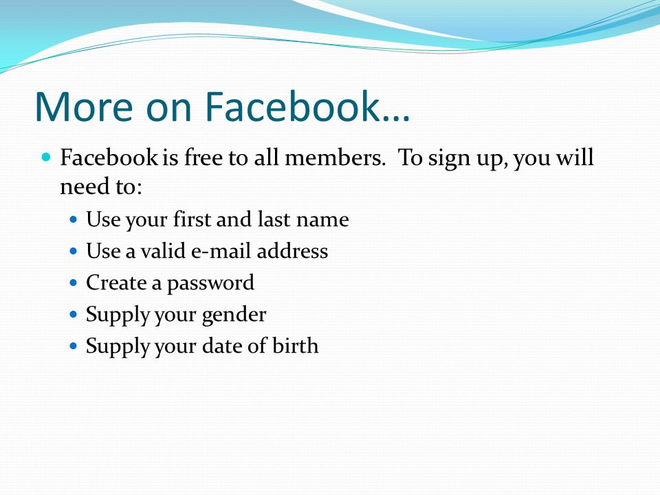 More on Facebook… Facebook is free to all members. To sign up, you will need to: Use your first and last name.