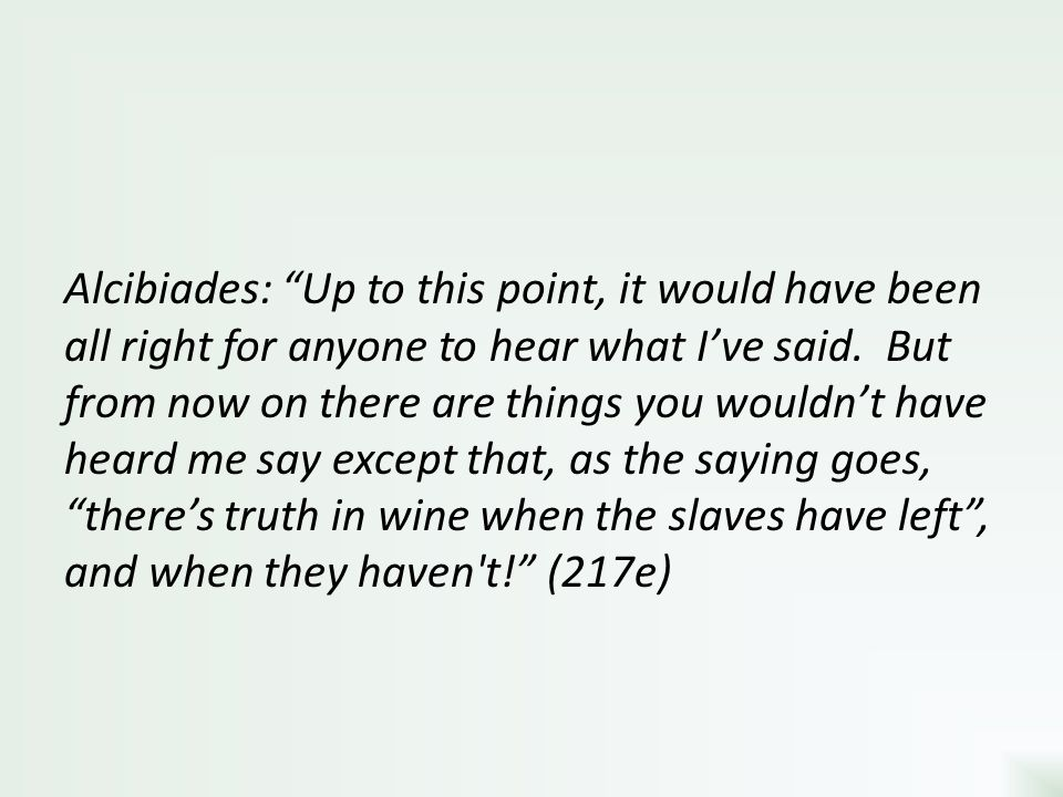 Alcibiades: Up to this point, it would have been all right for anyone to hear what I've said.