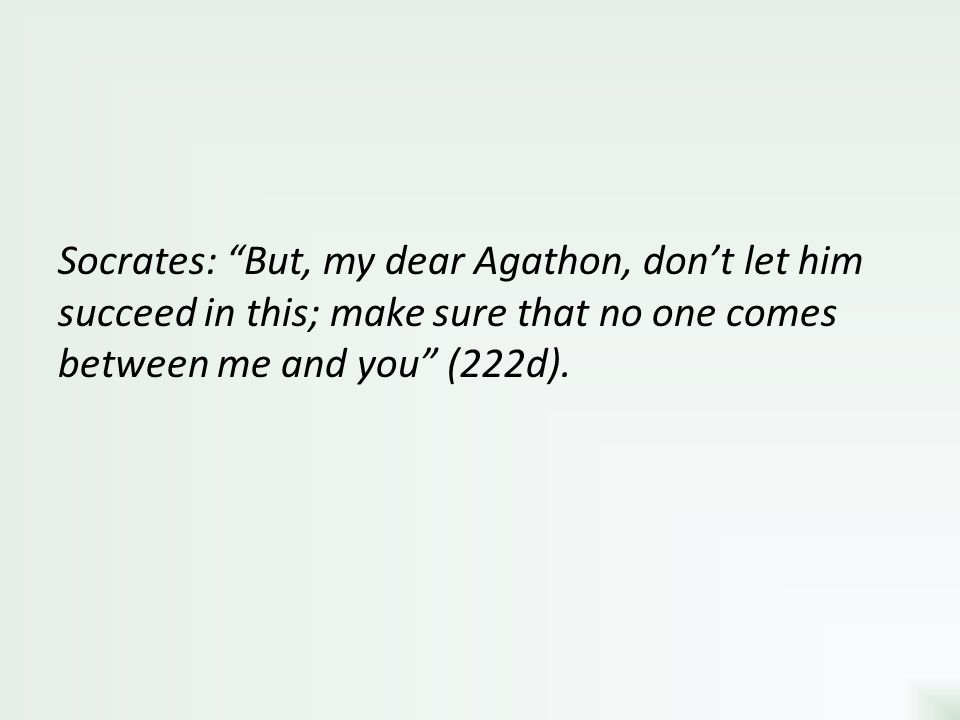 Socrates: But, my dear Agathon, don't let him succeed in this; make sure that no one comes between me and you (222d).