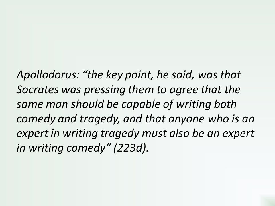 Apollodorus: the key point, he said, was that Socrates was pressing them to agree that the same man should be capable of writing both comedy and tragedy, and that anyone who is an expert in writing tragedy must also be an expert in writing comedy (223d).