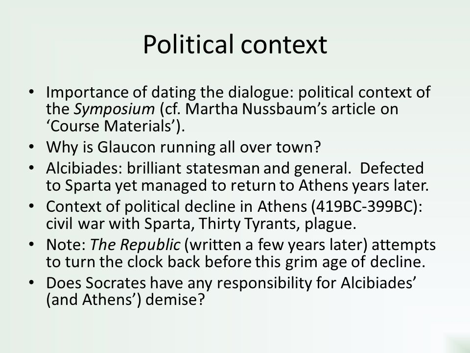 Political context Importance of dating the dialogue: political context of the Symposium (cf. Martha Nussbaum's article on 'Course Materials').